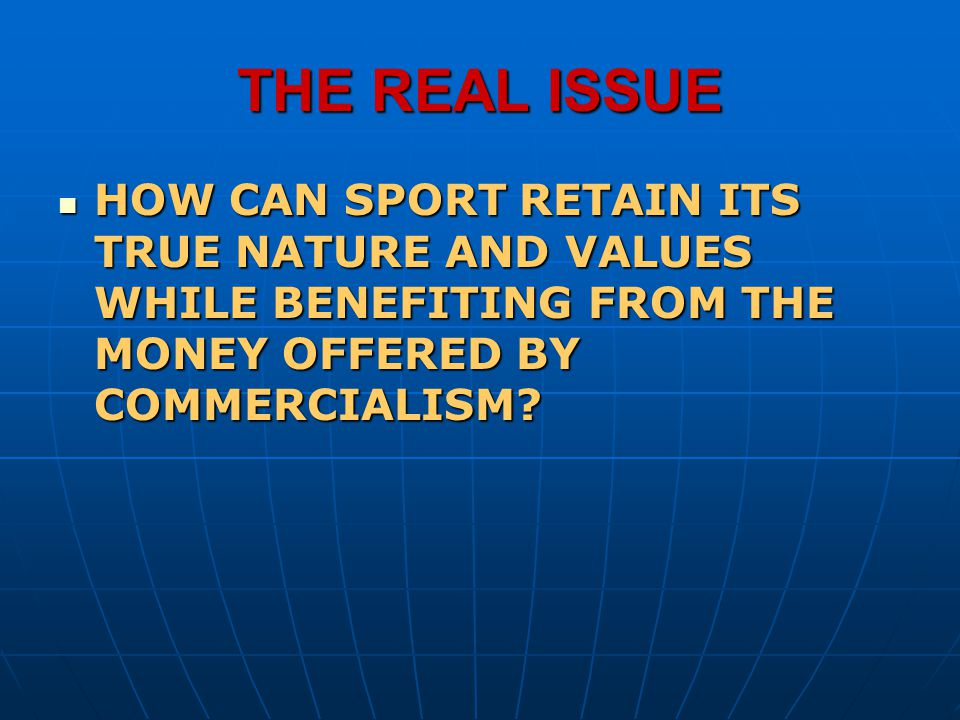 THE REAL ISSUE HOW CAN SPORT RETAIN ITS TRUE NATURE AND VALUES WHILE BENEFITING FROM THE MONEY OFFERED BY COMMERCIALISM
