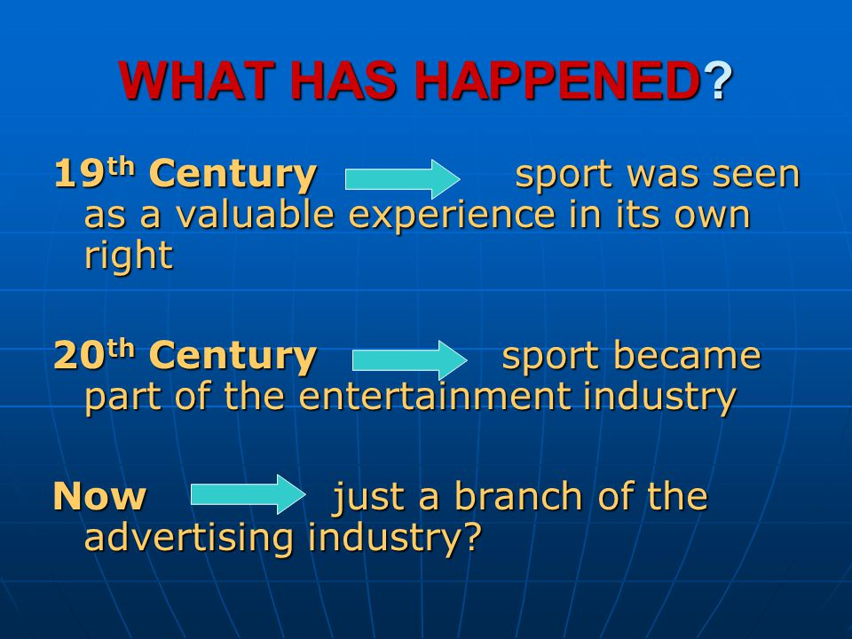 WHAT HAS HAPPENED 19th Century sport was seen as a valuable experience in its own right.