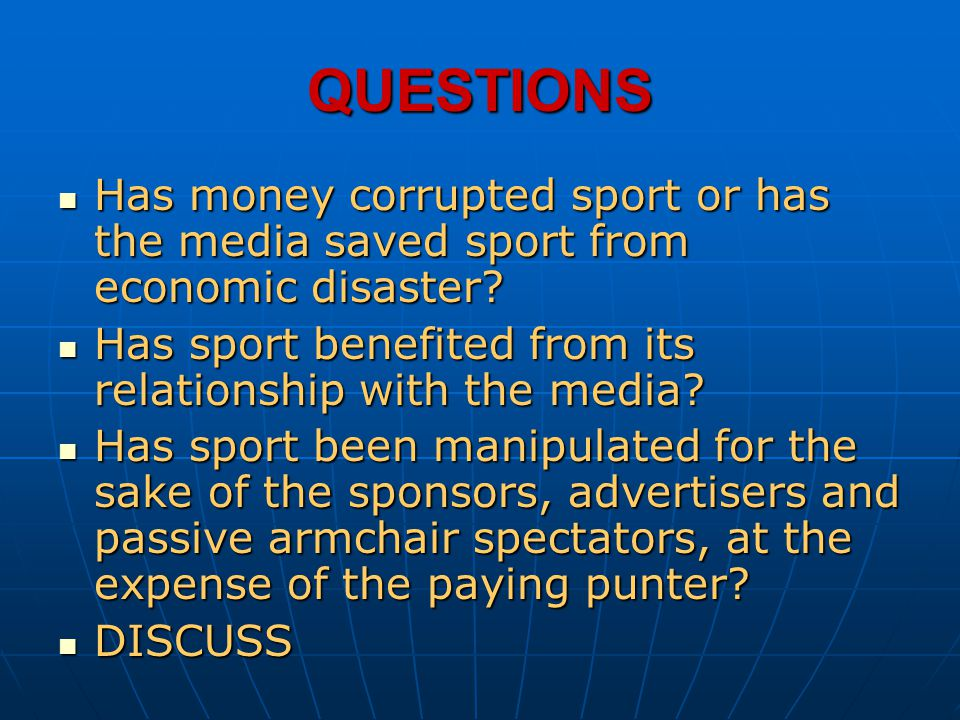QUESTIONS Has money corrupted sport or has the media saved sport from economic disaster Has sport benefited from its relationship with the media