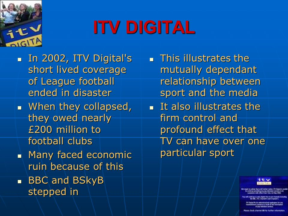 ITV DIGITAL In 2002, ITV Digital s short lived coverage of League football ended in disaster.