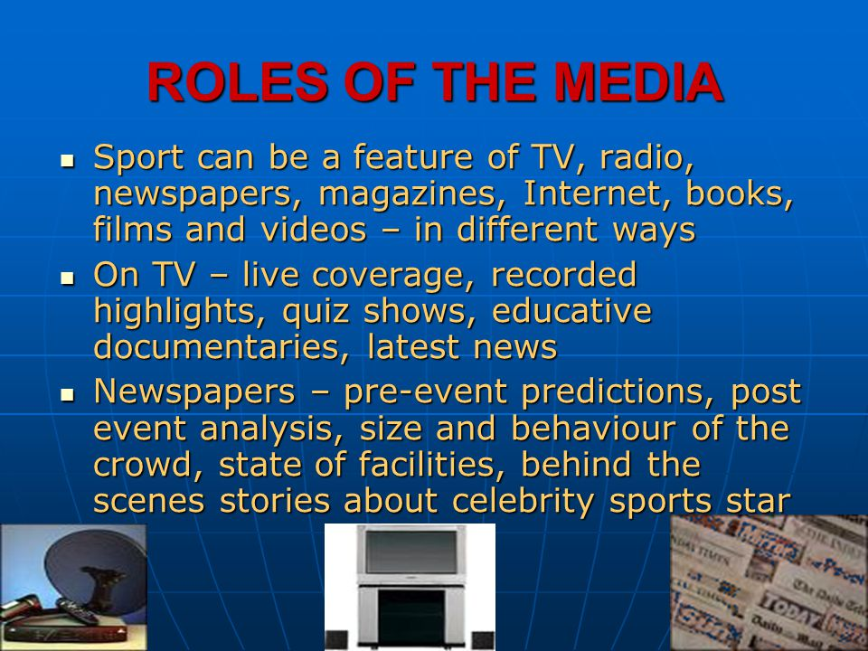 ROLES OF THE MEDIA Sport can be a feature of TV, radio, newspapers, magazines, Internet, books, films and videos – in different ways.