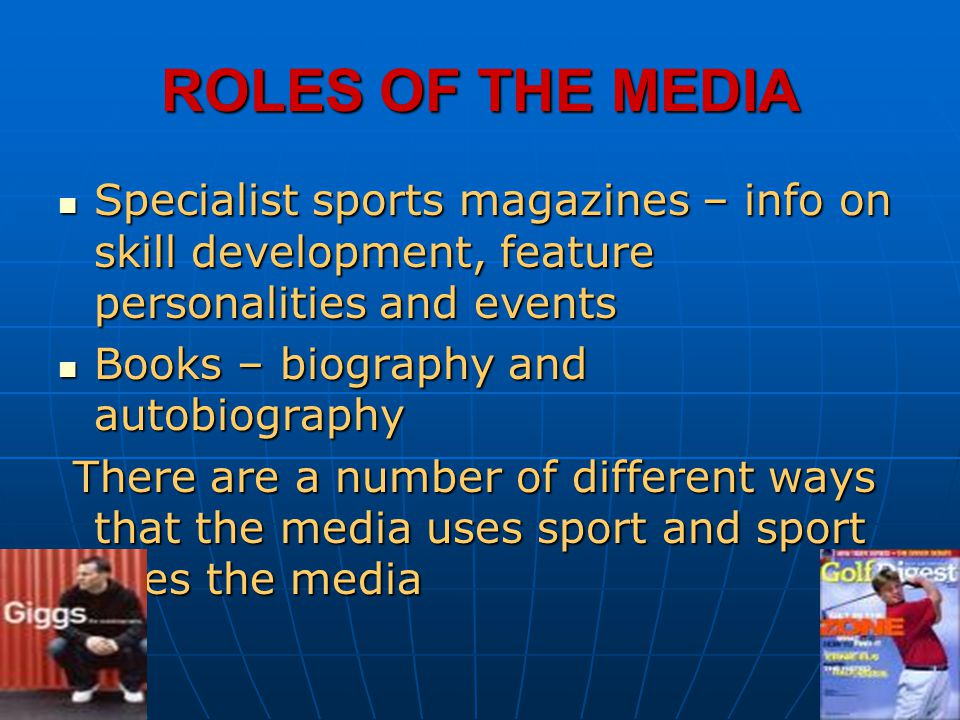 ROLES OF THE MEDIA Specialist sports magazines – info on skill development, feature personalities and events.