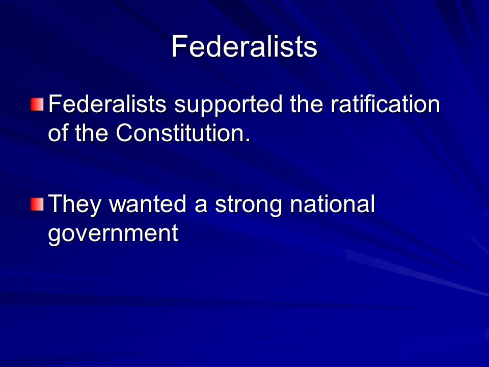 Federalists Federalists supported the ratification of the Constitution.