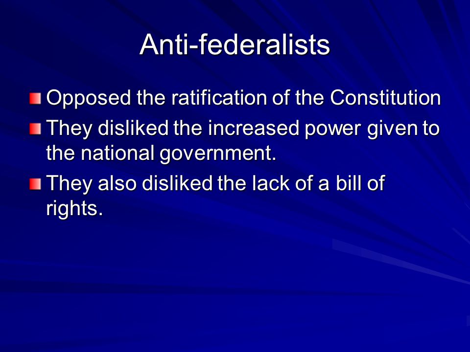 Anti-federalists Opposed the ratification of the Constitution