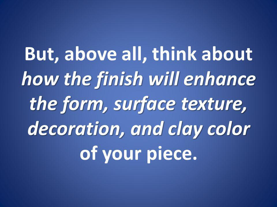 But, above all, think about how the finish will enhance the form, surface texture, decoration, and clay color of your piece.