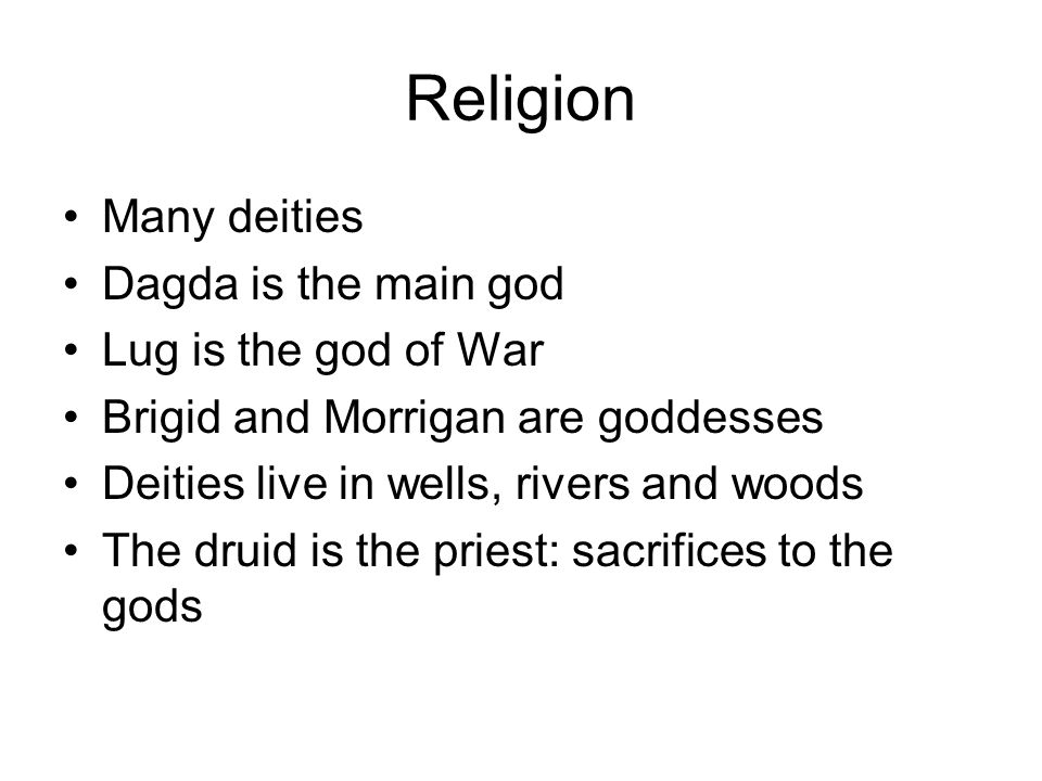 Religion Many deities Dagda is the main god Lug is the god of War