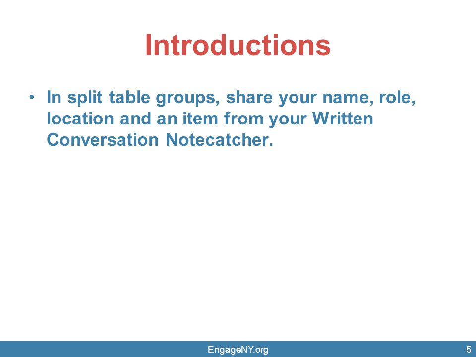 Introductions In split table groups, share your name, role, location and an item from your Written Conversation Notecatcher.