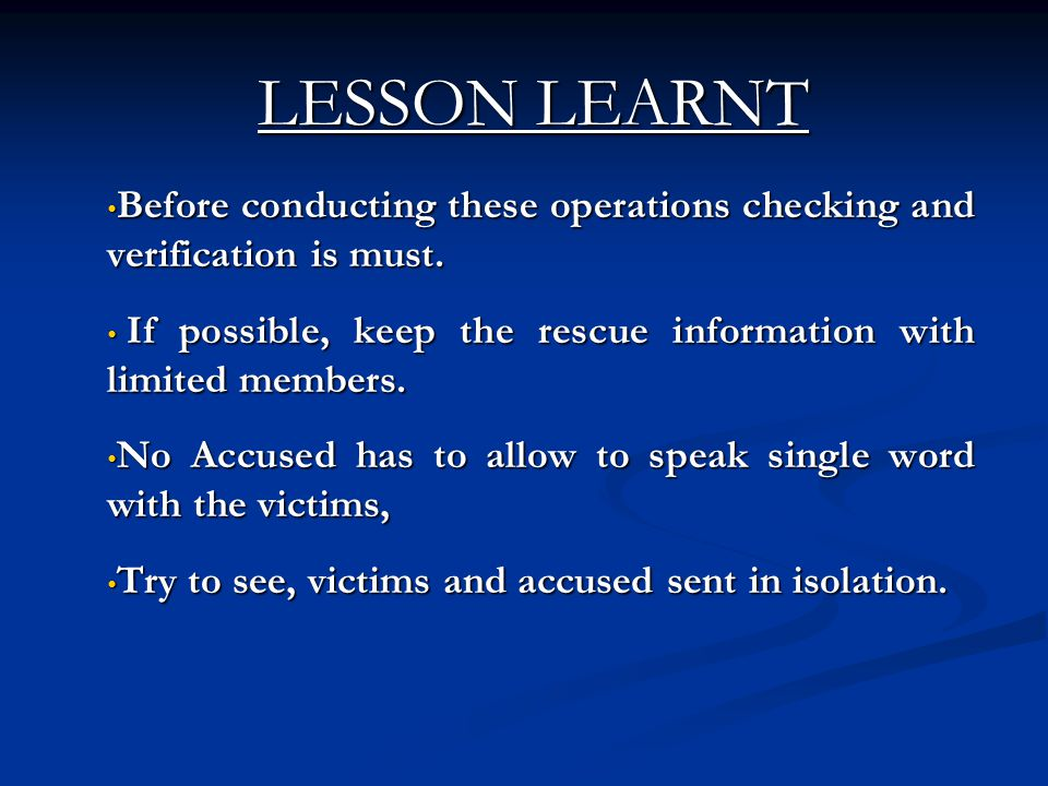LESSON LEARNT Before conducting these operations checking and verification is must. If possible, keep the rescue information with limited members.