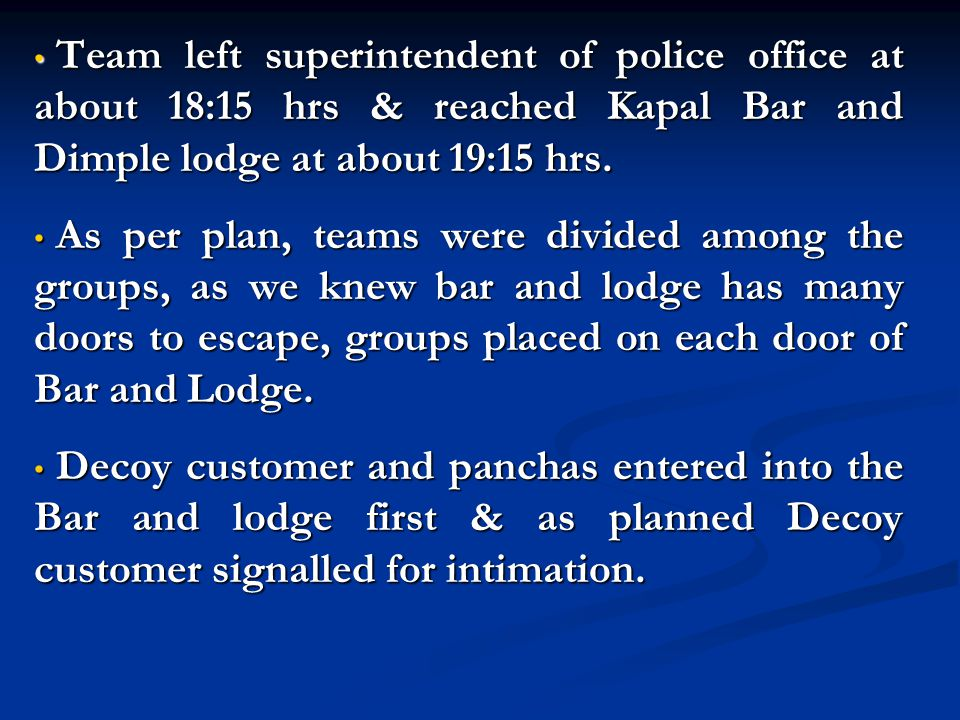 Team left superintendent of police office at about 18:15 hrs & reached Kapal Bar and Dimple lodge at about 19:15 hrs.