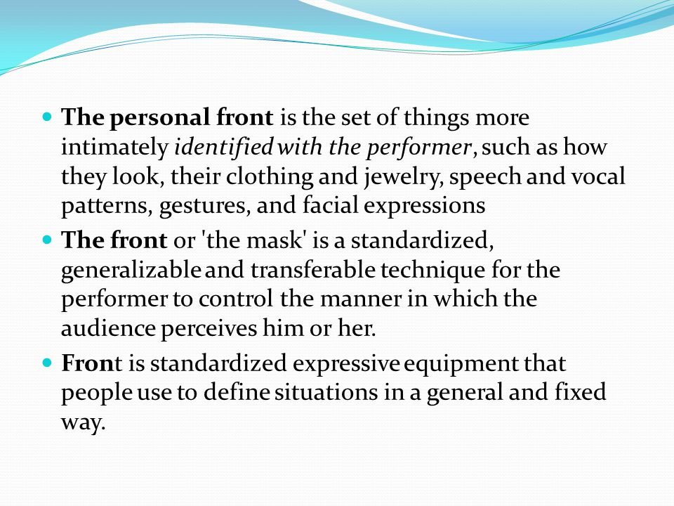 The personal front is the set of things more intimately identified with the performer, such as how they look, their clothing and jewelry, speech and vocal patterns, gestures, and facial expressions