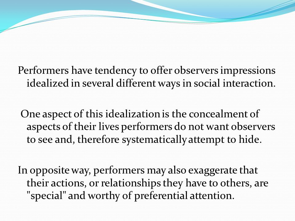 Performers have tendency to offer observers impressions idealized in several different ways in social interaction.