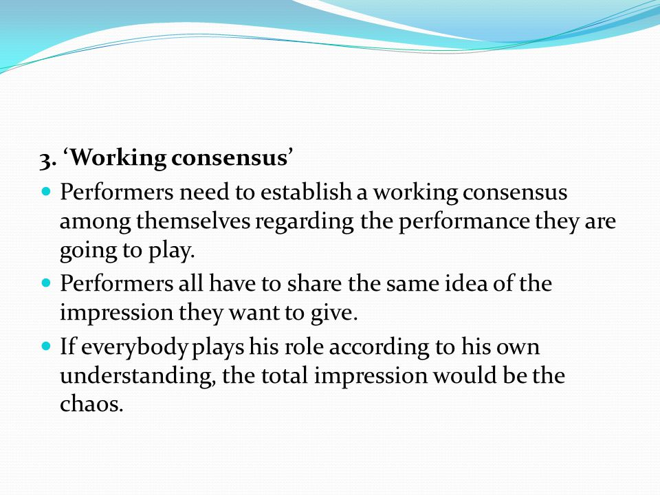 3. 'Working consensus' Performers need to establish a working consensus among themselves regarding the performance they are going to play.