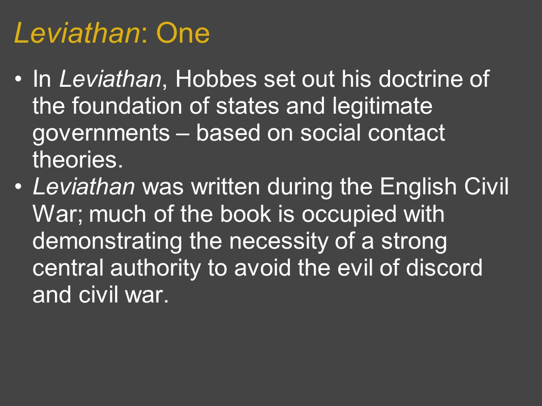 Leviathan: One In Leviathan, Hobbes set out his doctrine of the foundation of states and legitimate governments – based on social contact theories.