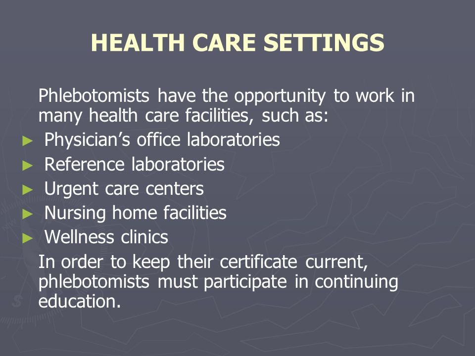 HEALTH CARE SETTINGS Phlebotomists have the opportunity to work in many health care facilities, such as: