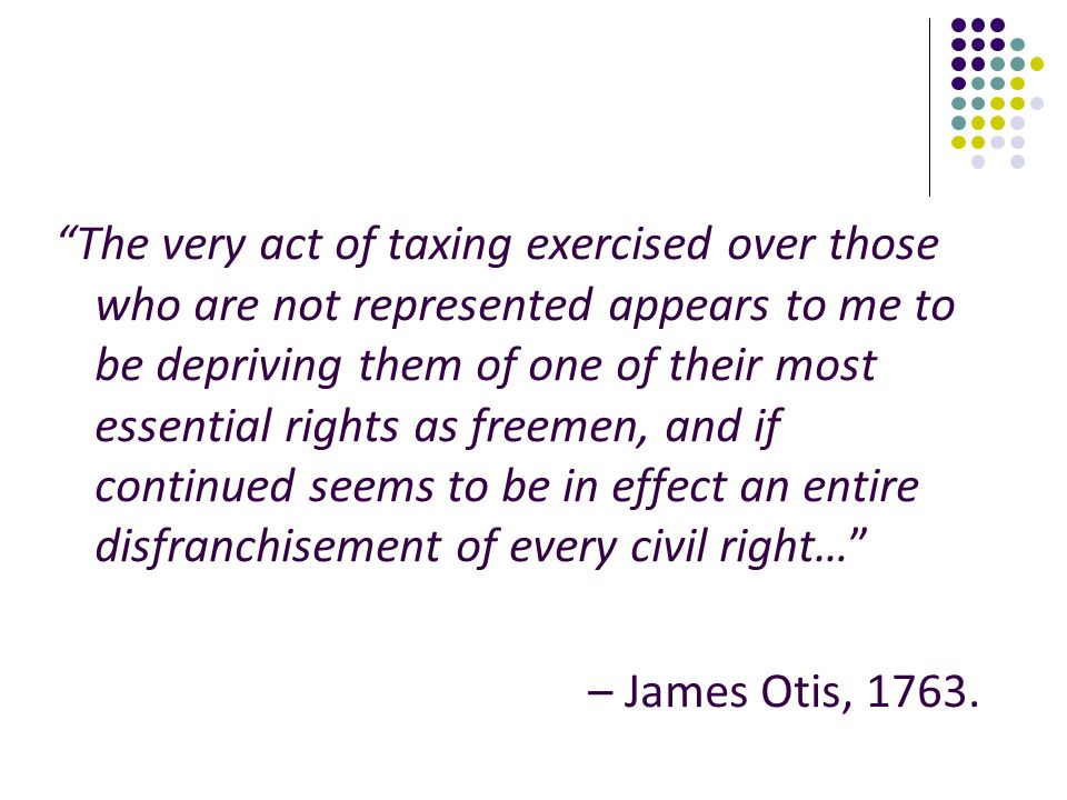 The very act of taxing exercised over those who are not represented appears to me to be depriving them of one of their most essential rights as freemen, and if continued seems to be in effect an entire disfranchisement of every civil right…