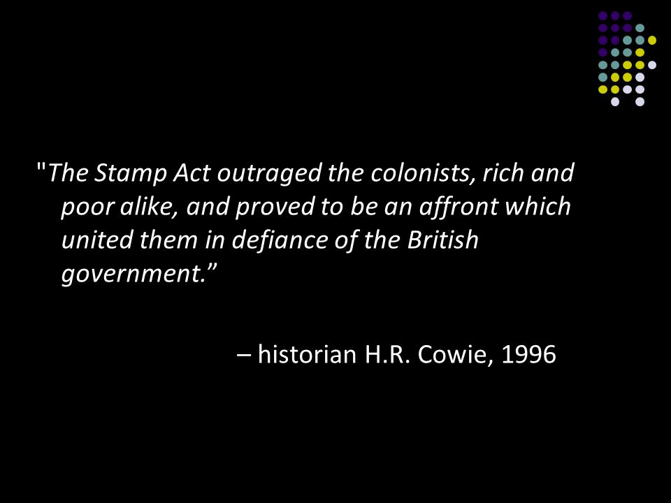 The Stamp Act outraged the colonists, rich and poor alike, and proved to be an affront which united them in defiance of the British government.