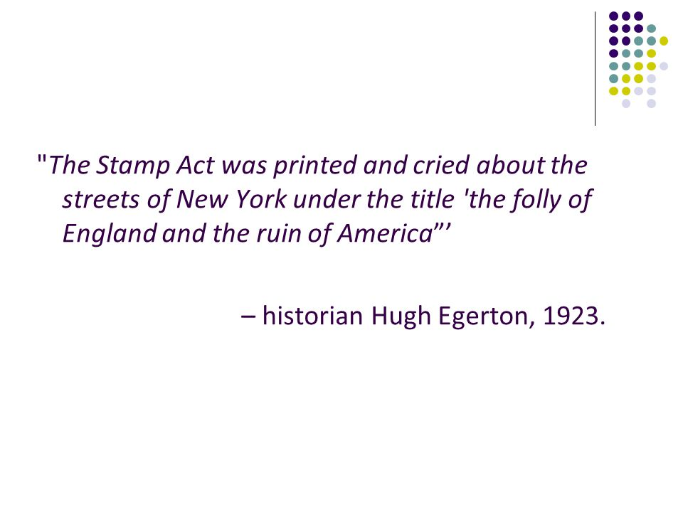 The Stamp Act was printed and cried about the streets of New York under the title the folly of England and the ruin of America '