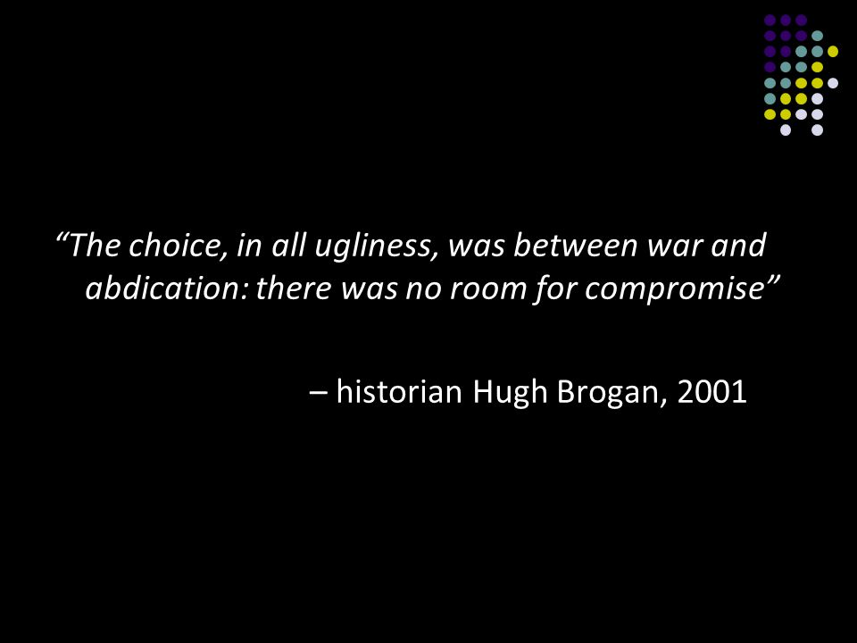 The choice, in all ugliness, was between war and abdication: there was no room for compromise