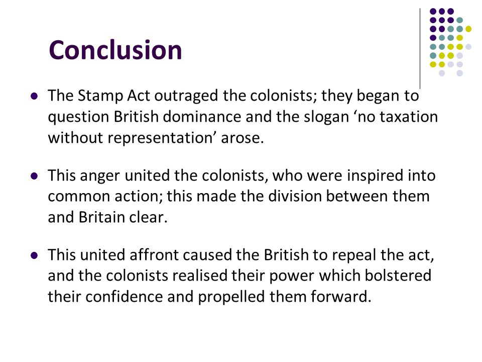 Conclusion The Stamp Act outraged the colonists; they began to question British dominance and the slogan 'no taxation without representation' arose.
