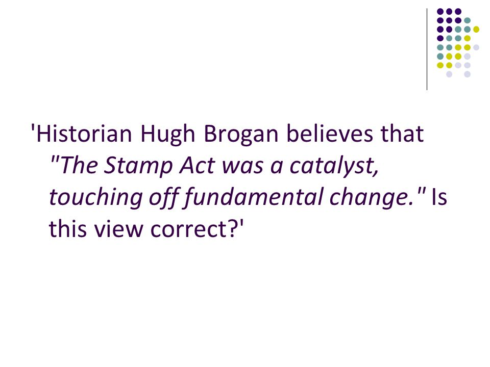 Historian Hugh Brogan believes that The Stamp Act was a catalyst, touching off fundamental change. Is this view correct