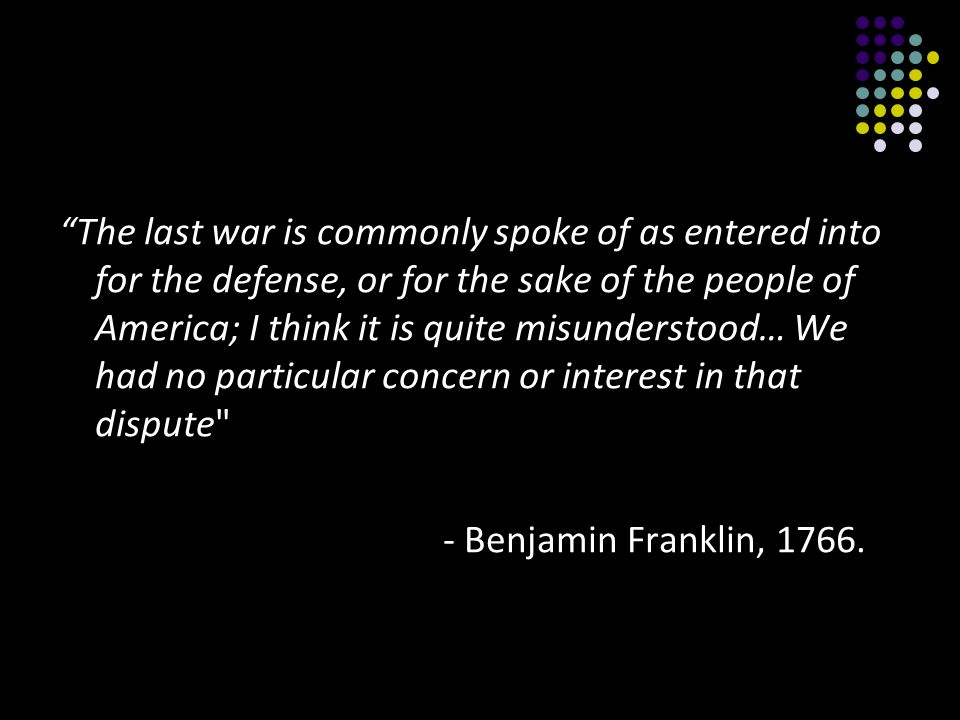 The last war is commonly spoke of as entered into for the defense, or for the sake of the people of America; I think it is quite misunderstood… We had no particular concern or interest in that dispute