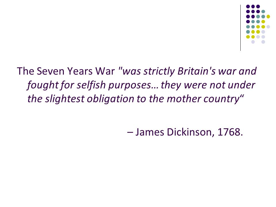 The Seven Years War was strictly Britain s war and fought for selfish purposes… they were not under the slightest obligation to the mother country
