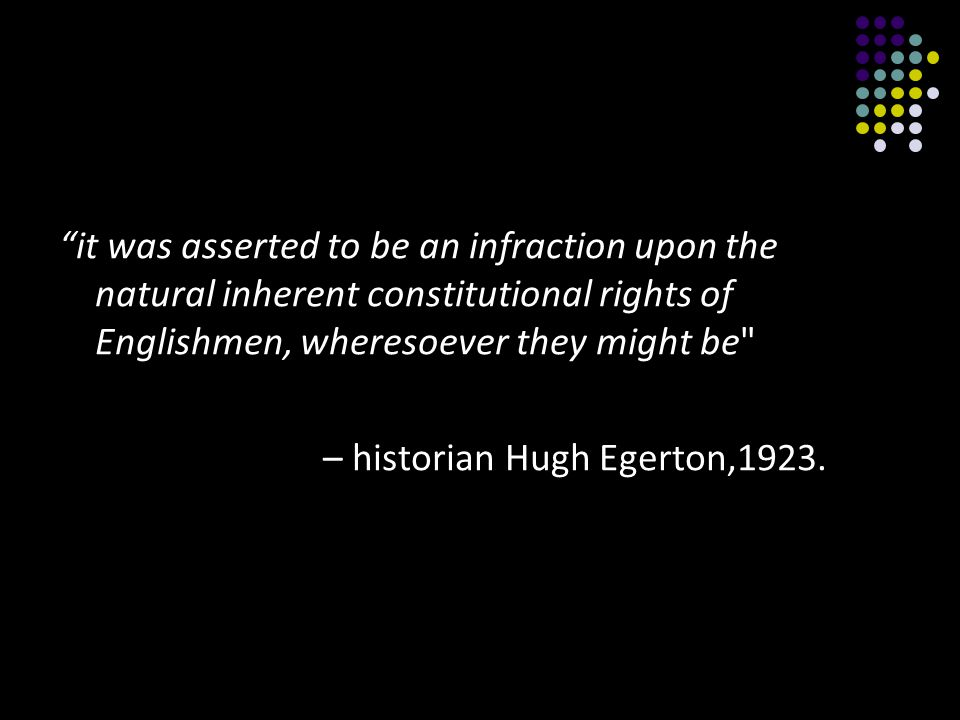 it was asserted to be an infraction upon the natural inherent constitutional rights of Englishmen, wheresoever they might be