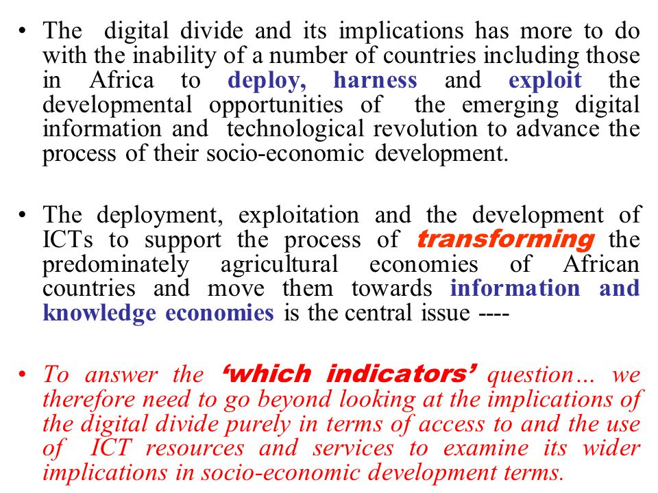 The digital divide and its implications has more to do with the inability of a number of countries including those in Africa to deploy, harness and exploit the developmental opportunities of the emerging digital information and technological revolution to advance the process of their socio-economic development.