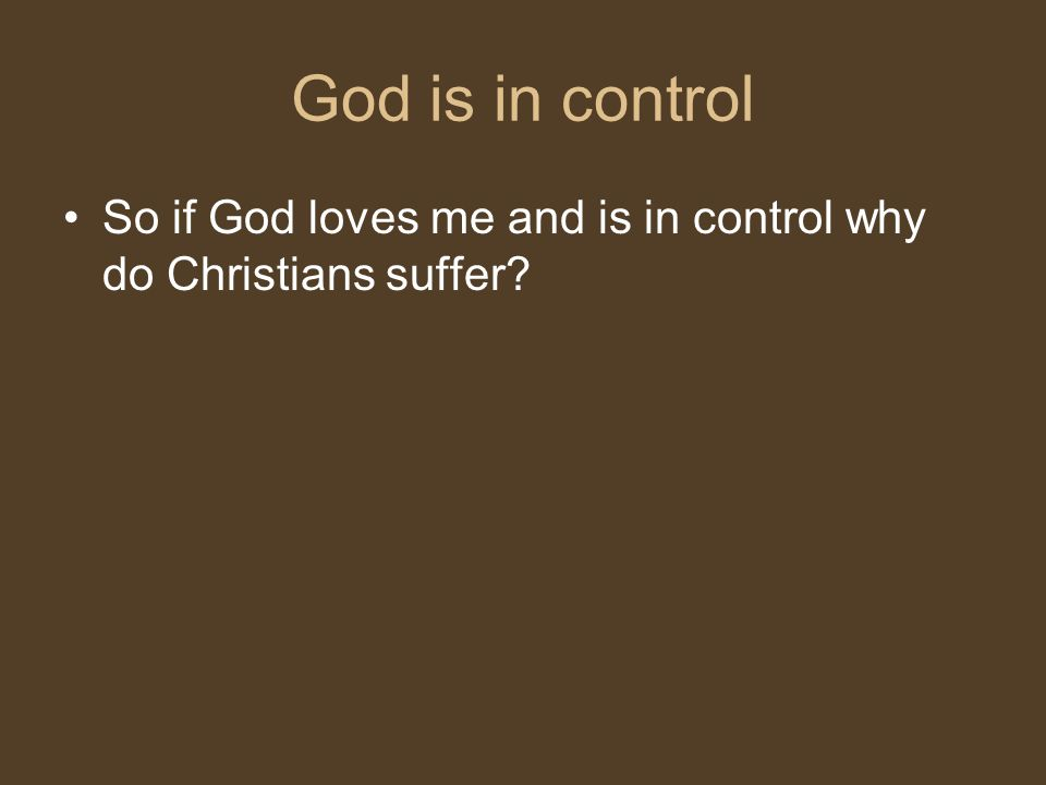 God is in control So if God loves me and is in control why do Christians suffer
