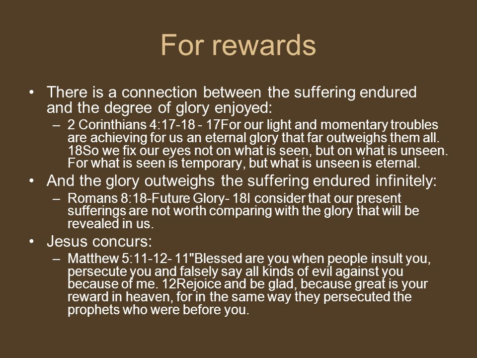 For rewards There is a connection between the suffering endured and the degree of glory enjoyed: