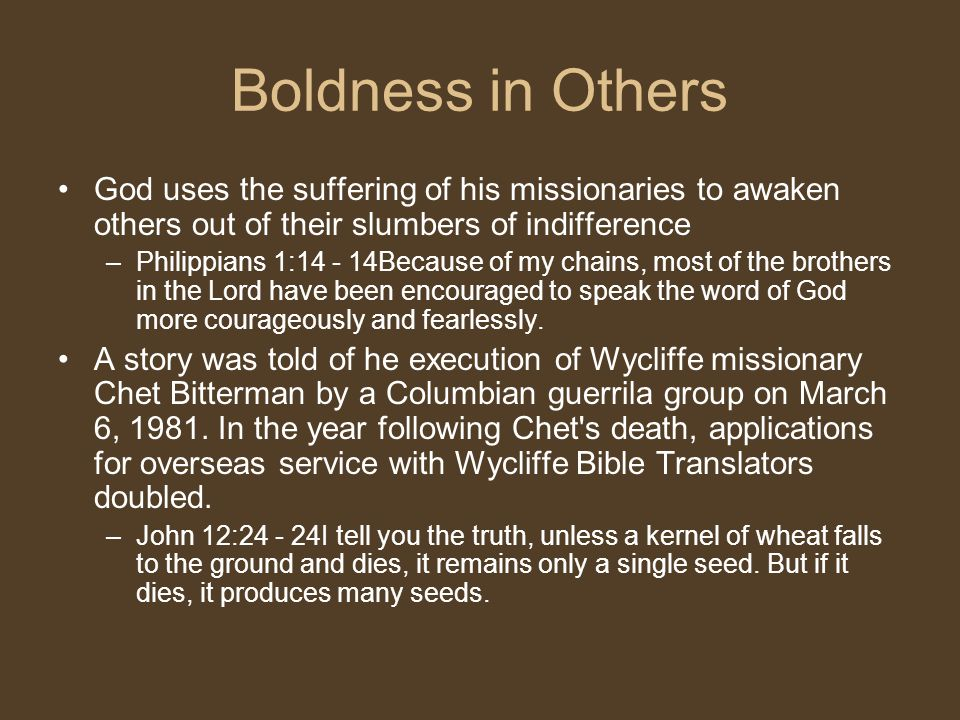 Boldness in Others God uses the suffering of his missionaries to awaken others out of their slumbers of indifference.