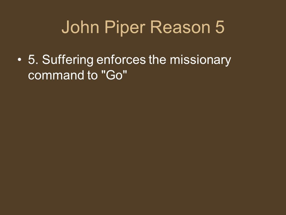 John Piper Reason 5 5. Suffering enforces the missionary command to Go