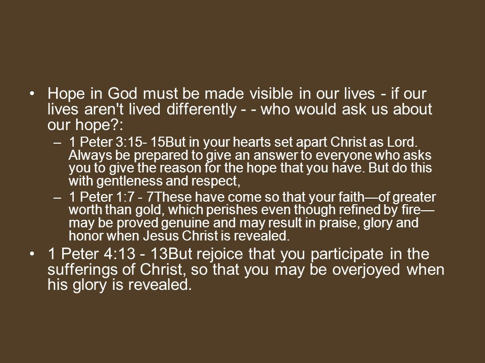 Hope in God must be made visible in our lives - if our lives aren t lived differently - - who would ask us about our hope :