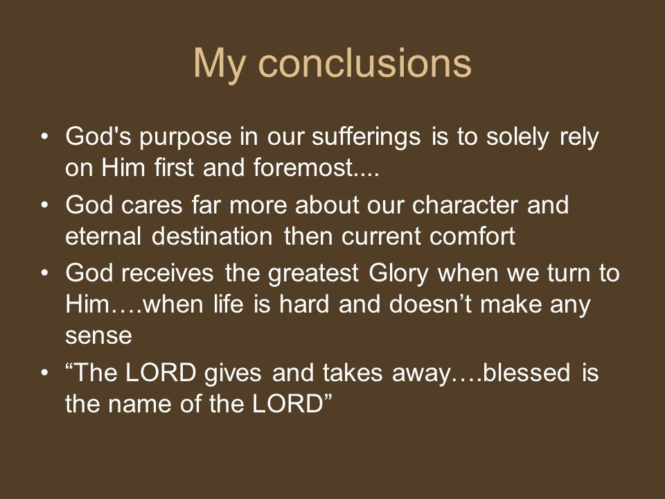 My conclusions God s purpose in our sufferings is to solely rely on Him first and foremost....