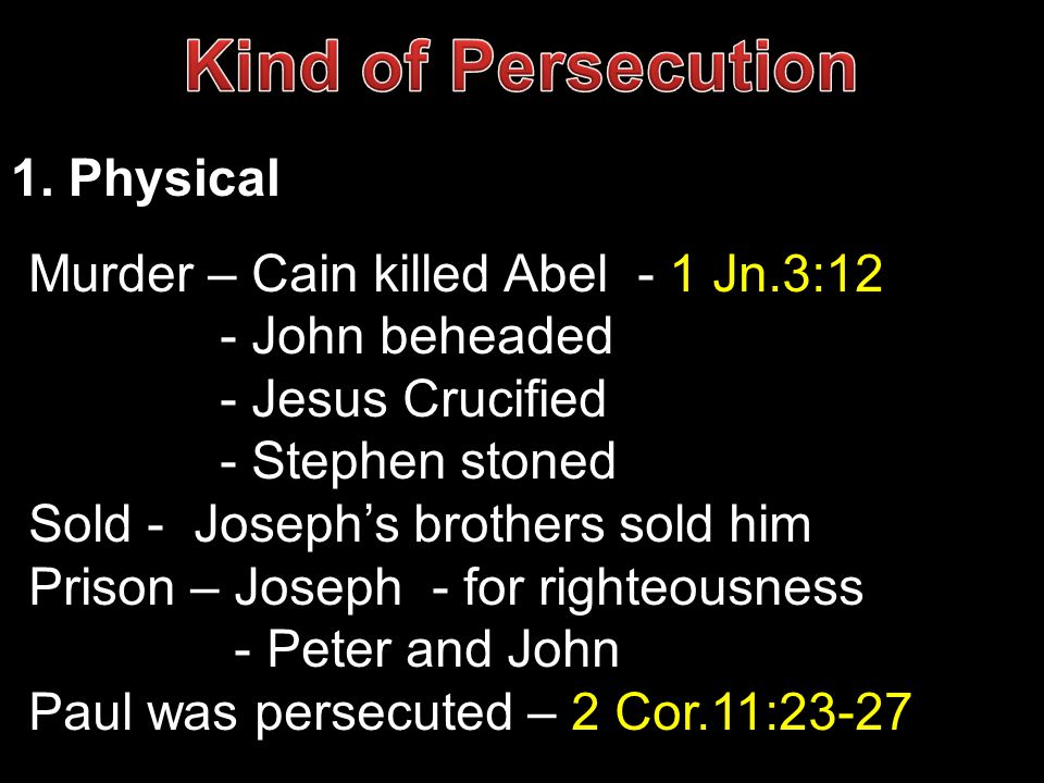 Kind of Persecution 1. Physical Murder – Cain killed Abel - 1 Jn.3:12