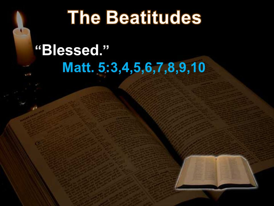 The Beatitudes Blessed. Matt. 5:3,4,5,6,7,8,9,10