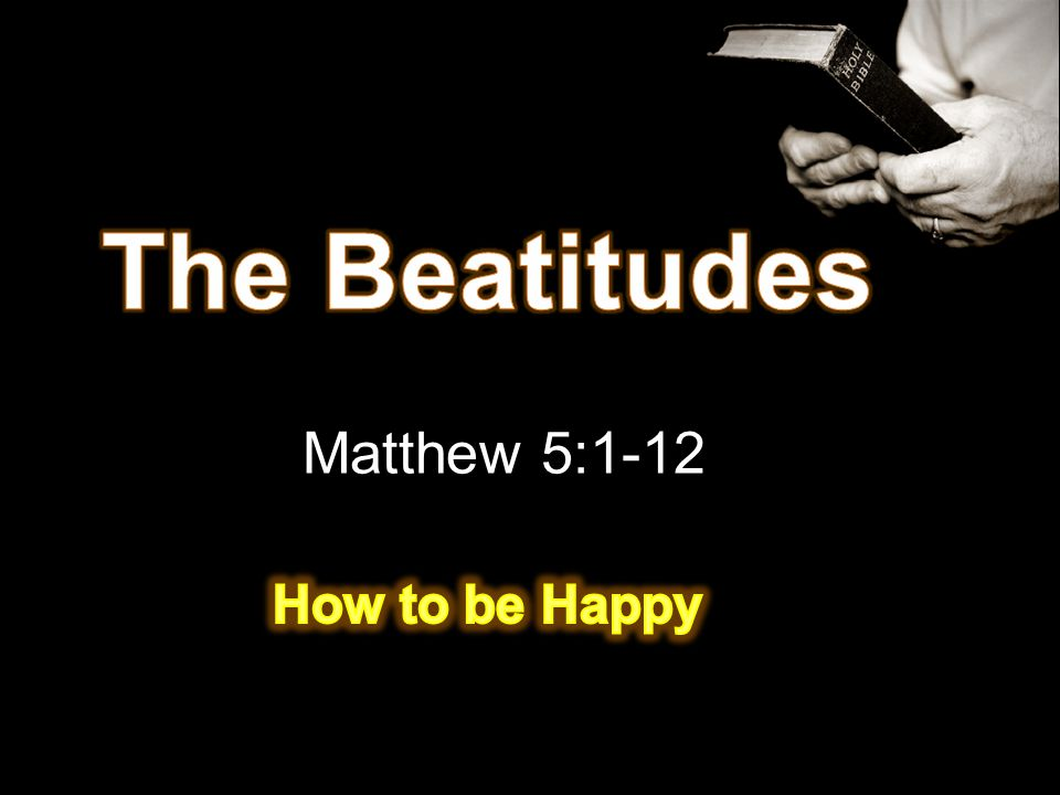 The Beatitudes Matthew 5:1-12 How to be Happy