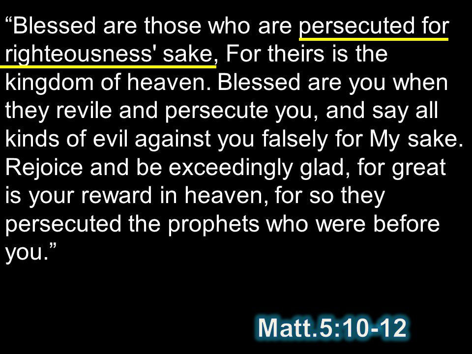 Blessed are those who are persecuted for righteousness sake, For theirs is the kingdom of heaven. Blessed are you when they revile and persecute you, and say all kinds of evil against you falsely for My sake. Rejoice and be exceedingly glad, for great is your reward in heaven, for so they persecuted the prophets who were before you.