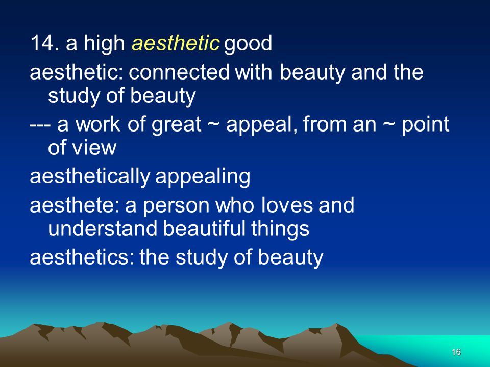 14. a high aesthetic good aesthetic: connected with beauty and the study of beauty. --- a work of great ~ appeal, from an ~ point of view.