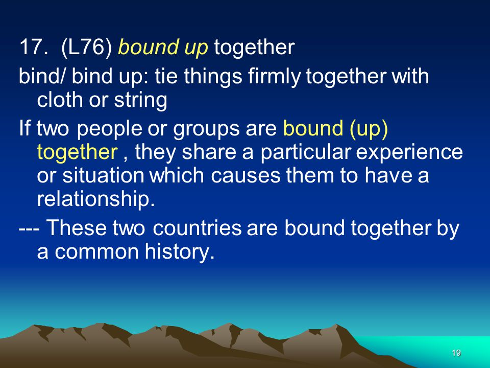 17. (L76) bound up together bind/ bind up: tie things firmly together with cloth or string.