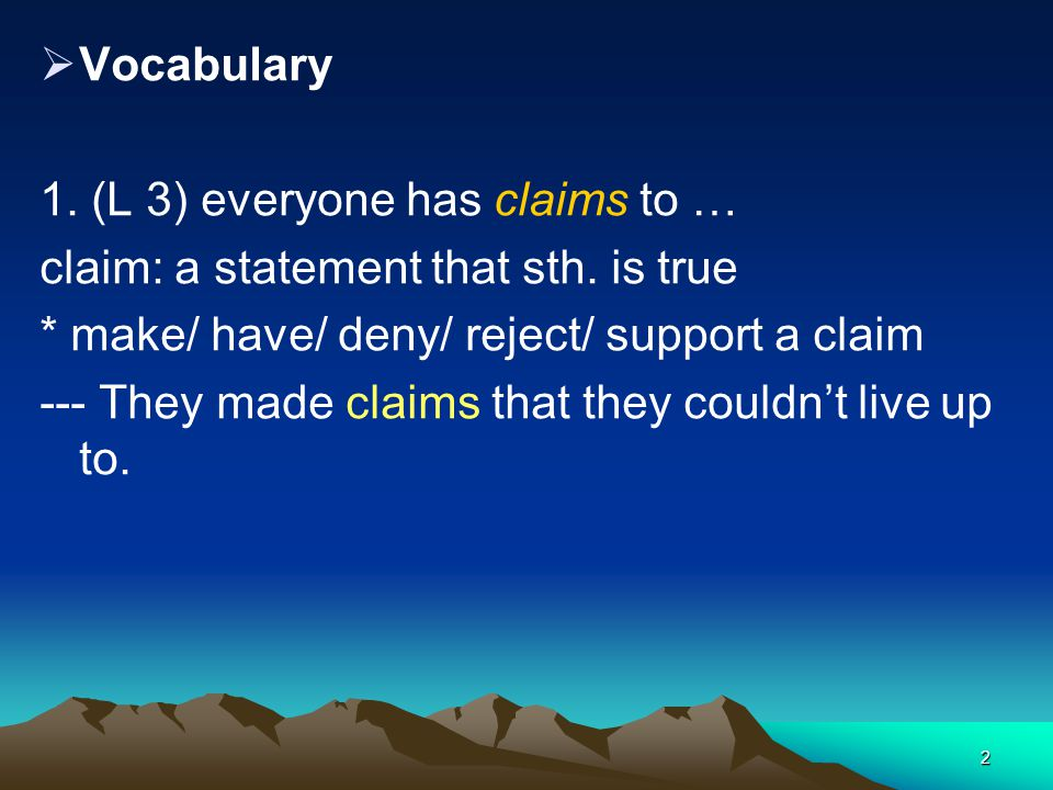 Vocabulary 1. (L 3) everyone has claims to … claim: a statement that sth. is true. * make/ have/ deny/ reject/ support a claim.