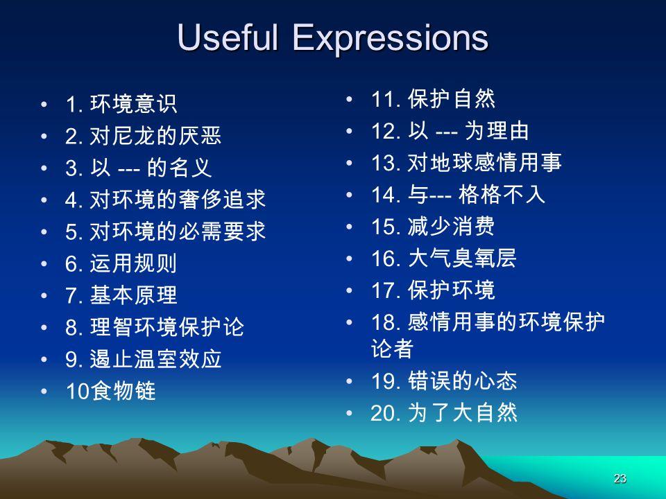 Useful Expressions 11. 保护自然 1. 环境意识 12. 以 --- 为理由 2. 对尼龙的厌恶