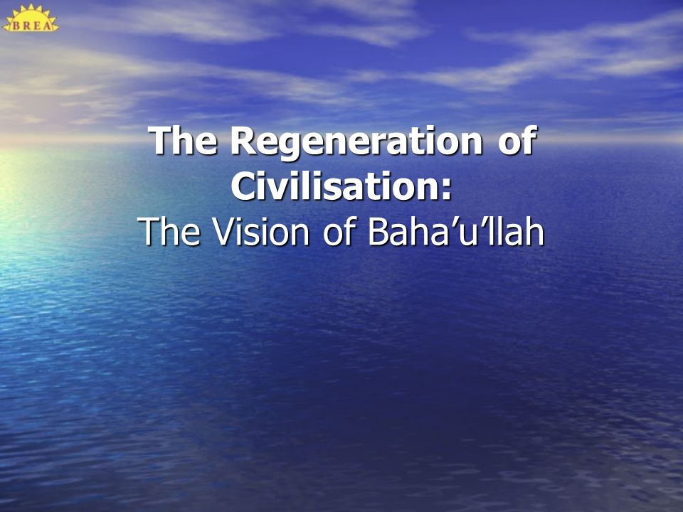 The Regeneration of Civilisation: The Vision of Baha'u'llah