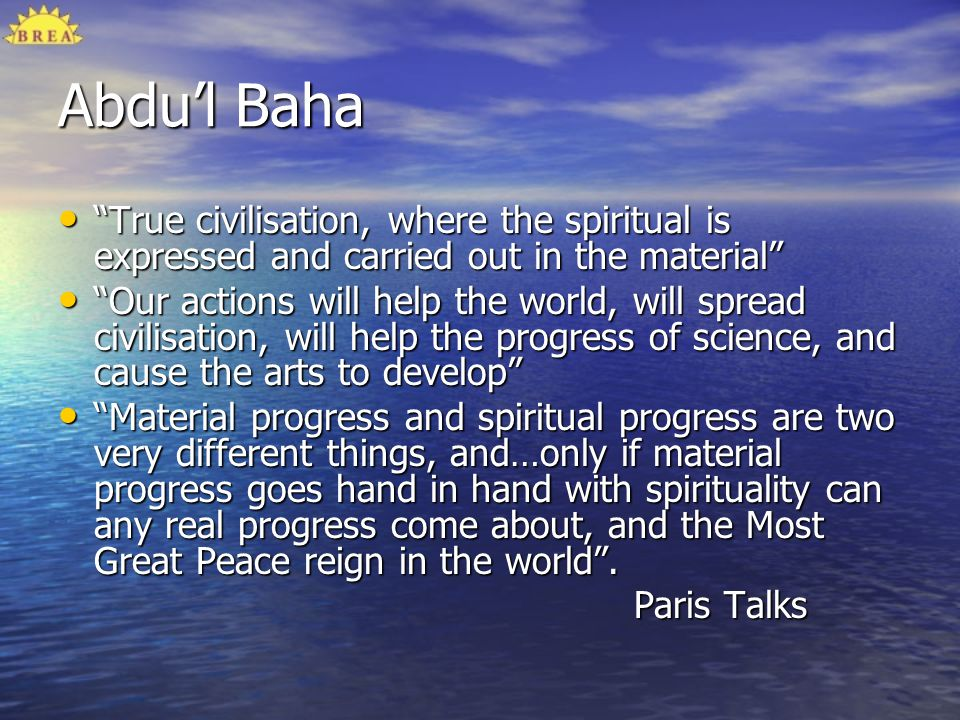 Abdu'l Baha True civilisation, where the spiritual is expressed and carried out in the material