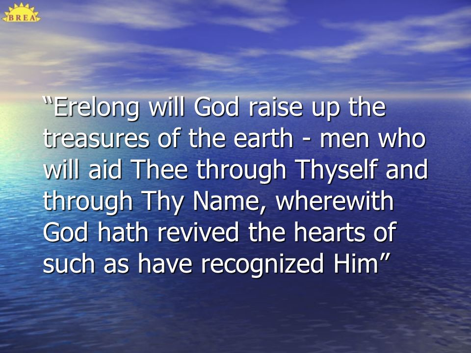 Erelong will God raise up the treasures of the earth - men who will aid Thee through Thyself and through Thy Name, wherewith God hath revived the hearts of such as have recognized Him