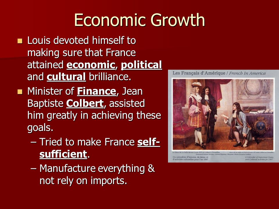 Economic Growth Louis devoted himself to making sure that France attained economic, political and cultural brilliance.