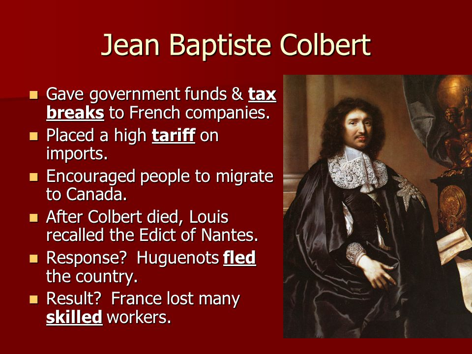 Jean Baptiste Colbert Gave government funds & tax breaks to French companies. Placed a high tariff on imports.