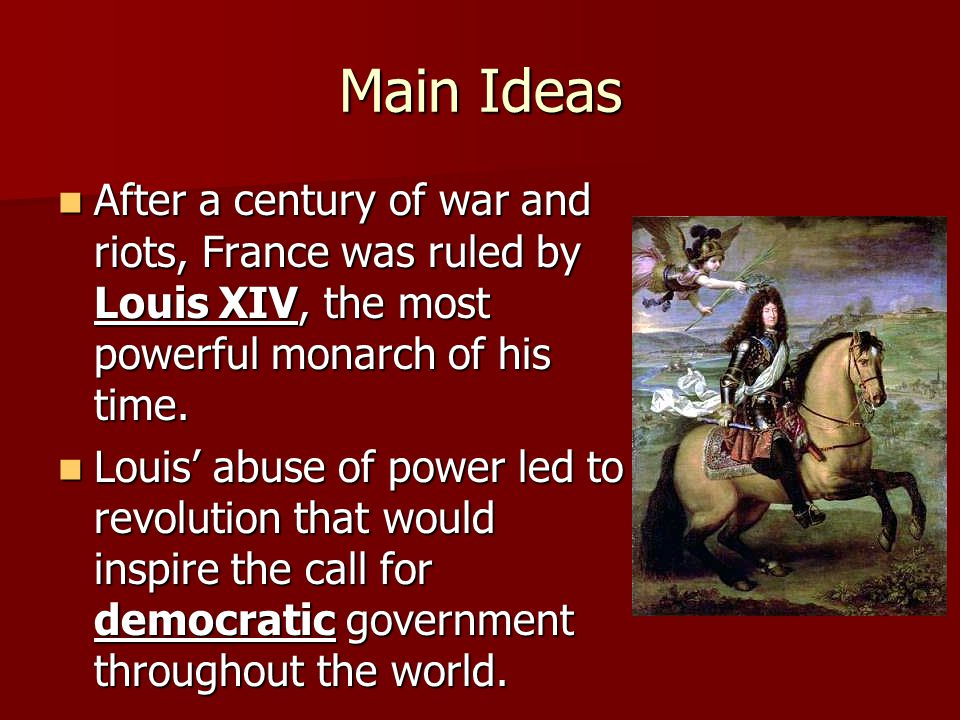 Main Ideas After a century of war and riots, France was ruled by Louis XIV, the most powerful monarch of his time.
