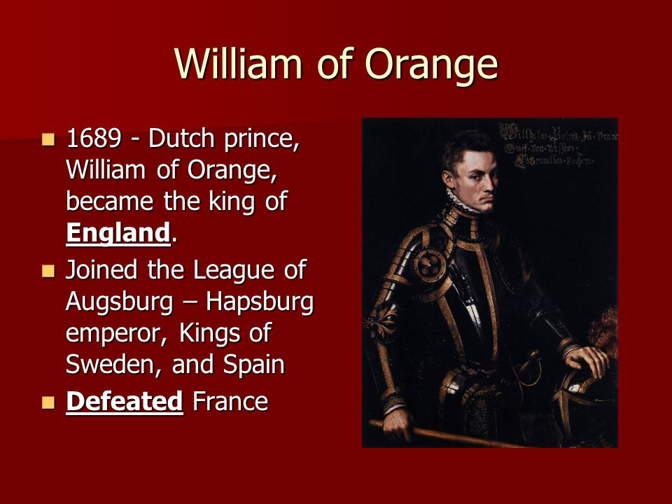 William of Orange 1689 - Dutch prince, William of Orange, became the king of England.