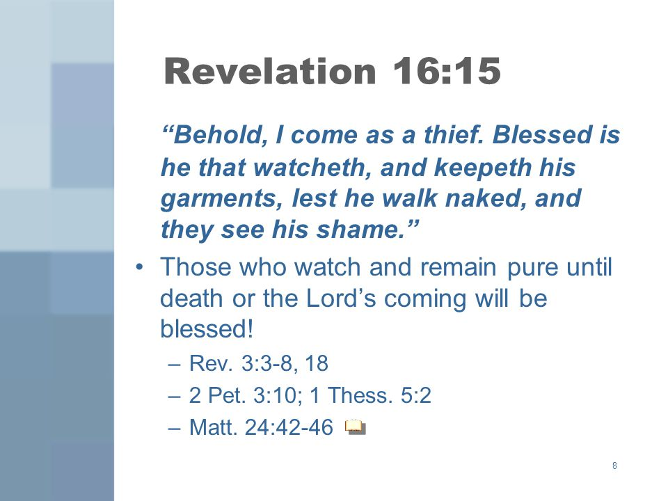 Revelation 16:15 Behold, I come as a thief. Blessed is he that watcheth, and keepeth his garments, lest he walk naked, and they see his shame.
